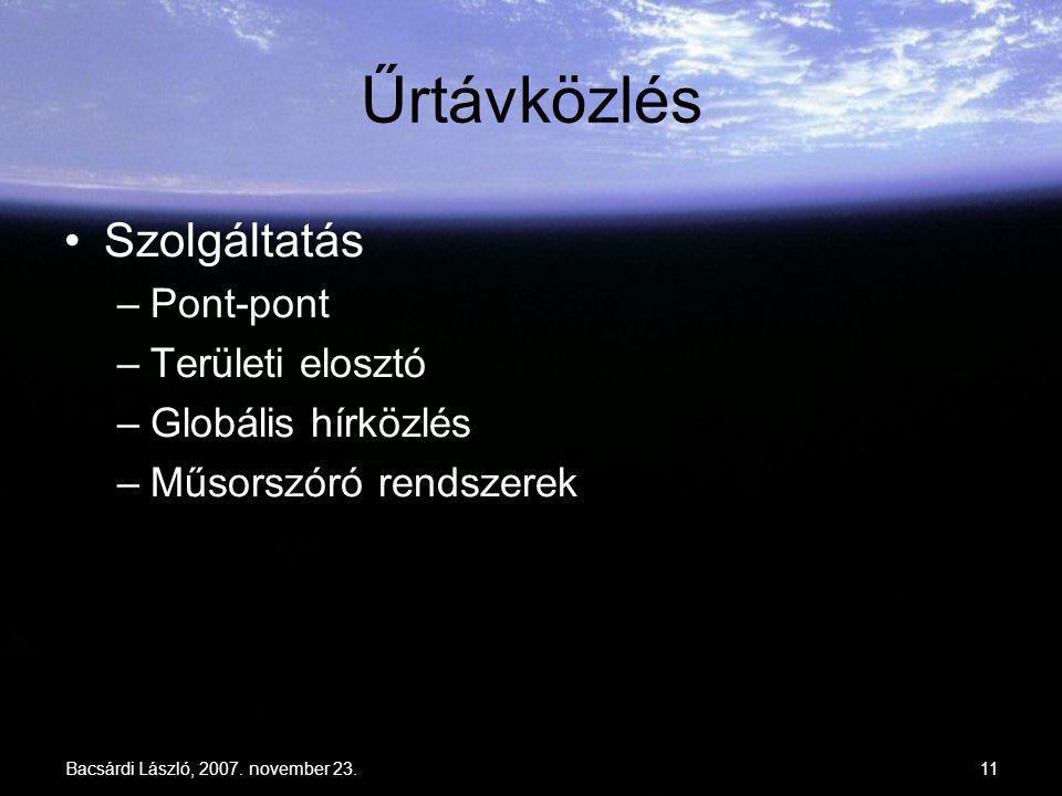 Bacsárdi László, 2007. november 23.11 Űrtávközlés Szolgáltatás –Pont-pont –Területi elosztó –Globális hírközlés –Műsorszóró rendszerek