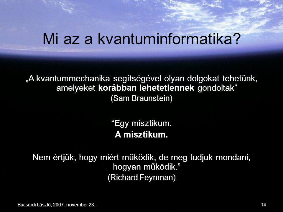 """Bacsárdi László, 2007. november 23.14 Mi az a kvantuminformatika? """"Egy misztikum. A misztikum. Nem értjük, hogy miért működik, de meg tudjuk mondani,"""
