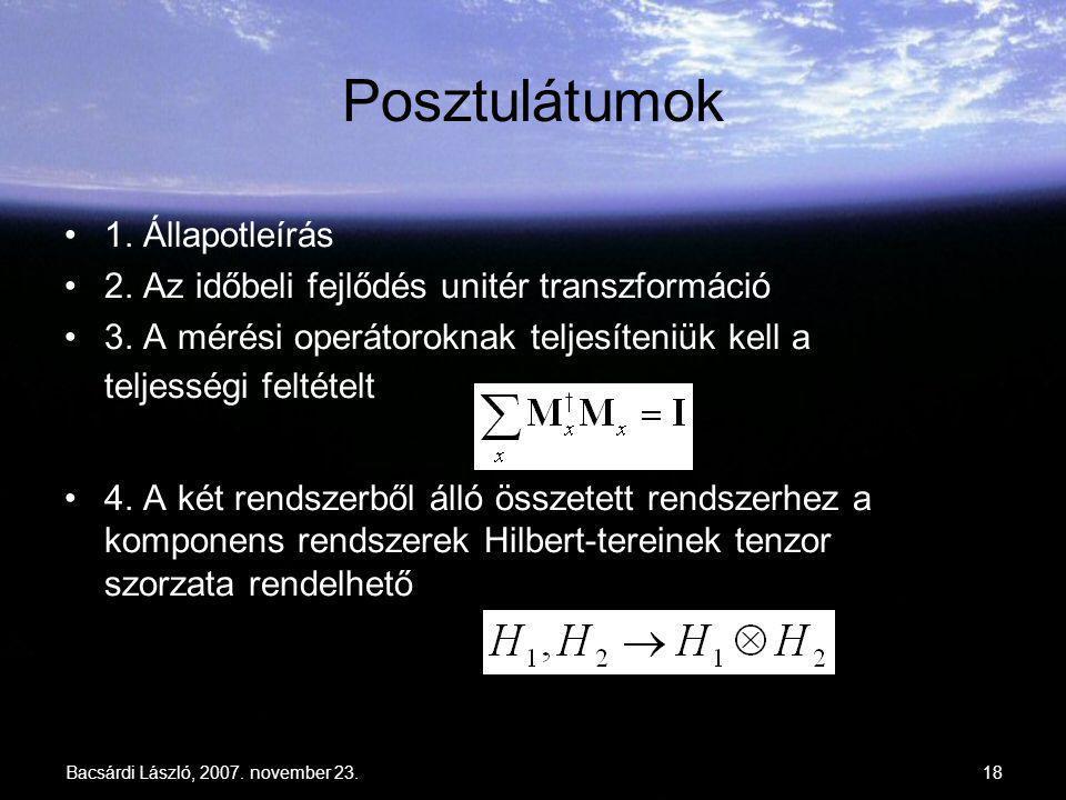 Bacsárdi László, 2007. november 23.18 Posztulátumok 1. Állapotleírás 2. Az időbeli fejlődés unitér transzformáció 3. A mérési operátoroknak teljesíten