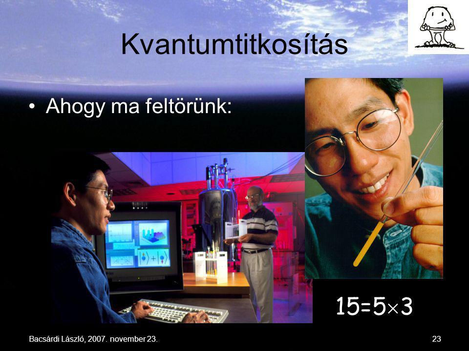 Bacsárdi László, 2007. november 23.23 Kvantumtitkosítás 15=5  3 Ahogy ma feltörünk:
