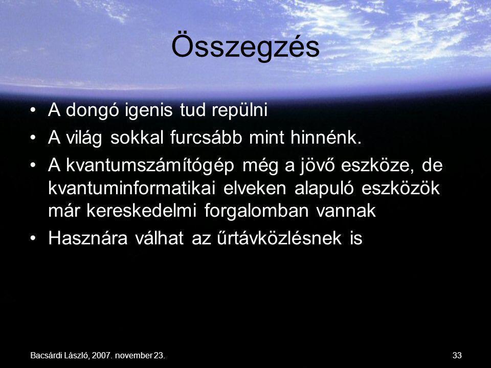 Bacsárdi László, 2007. november 23.33 Összegzés A dongó igenis tud repülni A világ sokkal furcsább mint hinnénk. A kvantumszámítógép még a jövő eszköz