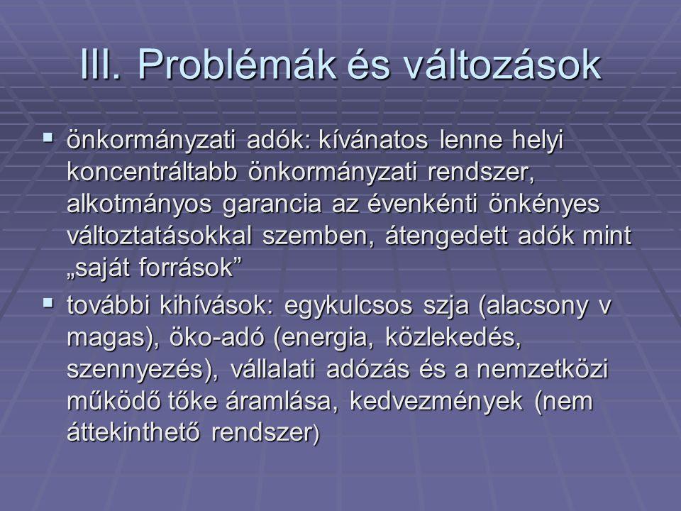 III. Problémák és változások  önkormányzati adók: kívánatos lenne helyi koncentráltabb önkormányzati rendszer, alkotmányos garancia az évenkénti önké