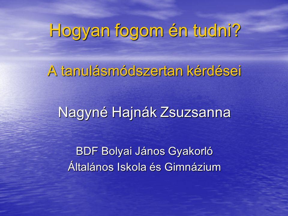 Hogyan fogom én tudni? A tanulásmódszertan kérdései Nagyné Hajnák Zsuzsanna BDF Bolyai János Gyakorló Általános Iskola és Gimnázium