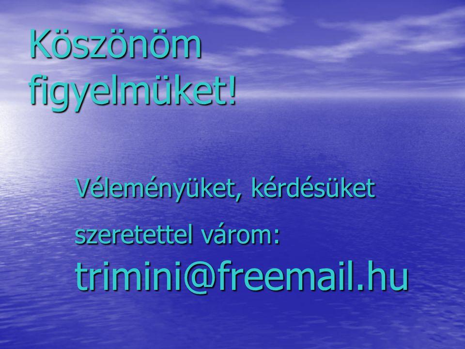 Köszönöm figyelmüket! Véleményüket, kérdésüket szeretettel várom: trimini@freemail.hu