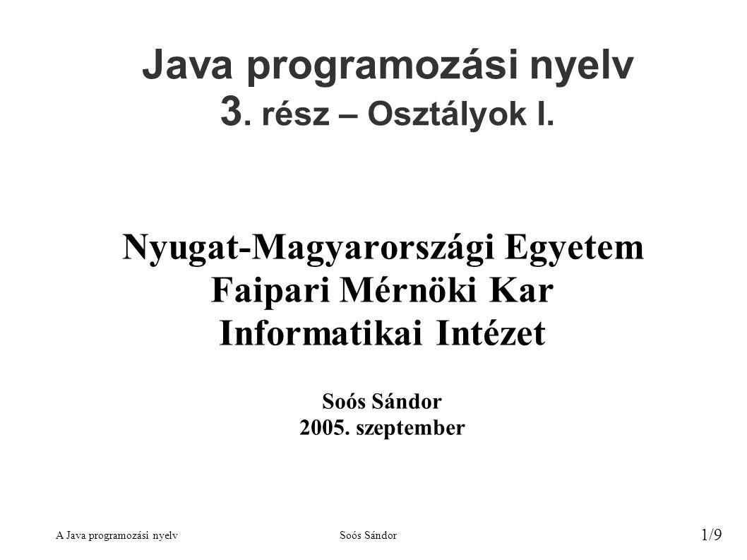 A Java programozási nyelvSoós Sándor 1/9 Java programozási nyelv 3. rész – Osztályok I. Nyugat-Magyarországi Egyetem Faipari Mérnöki Kar Informatikai