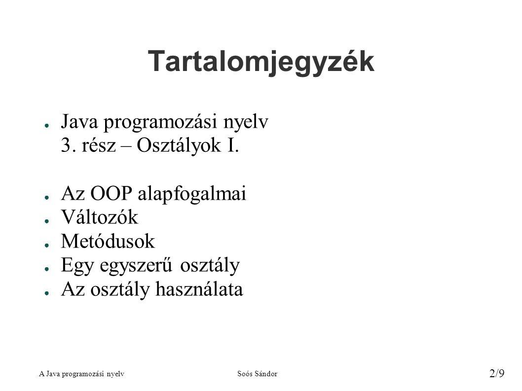 A Java programozási nyelvSoós Sándor 2/9 Tartalomjegyzék ● Java programozási nyelv 3. rész – Osztályok I. ● Az OOP alapfogalmai ● Változók ● Metódusok