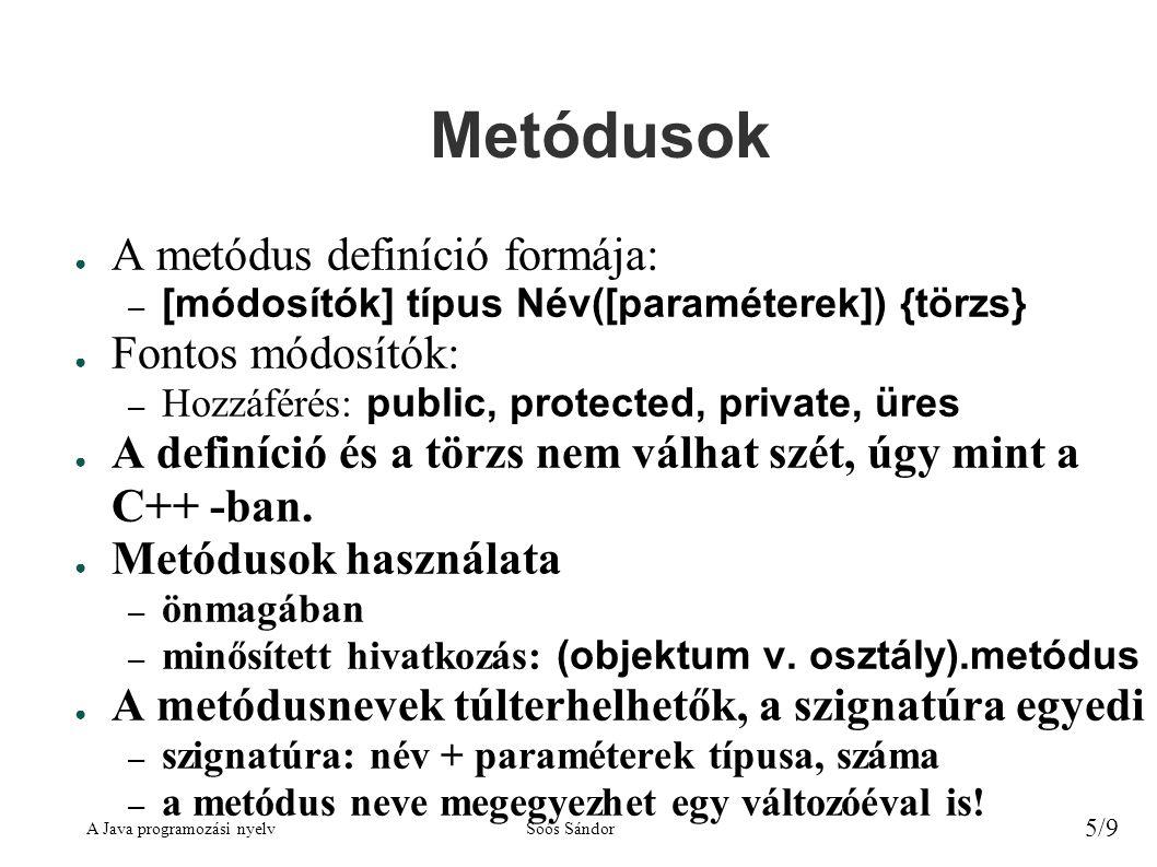 A Java programozási nyelvSoós Sándor 5/9 Metódusok ● A metódus definíció formája: – [módosítók] típus Név([paraméterek]) {törzs} ● Fontos módosítók: –