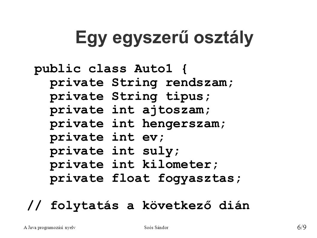 A Java programozási nyelvSoós Sándor 6/9 Egy egyszerű osztály public class Auto1 { private String rendszam; private String tipus; private int ajtoszam; private int hengerszam; private int ev; private int suly; private int kilometer; private float fogyasztas; // folytatás a következő dián