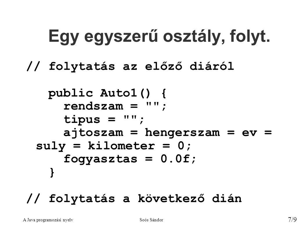 A Java programozási nyelvSoós Sándor 7/9 Egy egyszerű osztály, folyt. // folytatás az előző diáról public Auto1() { rendszam =