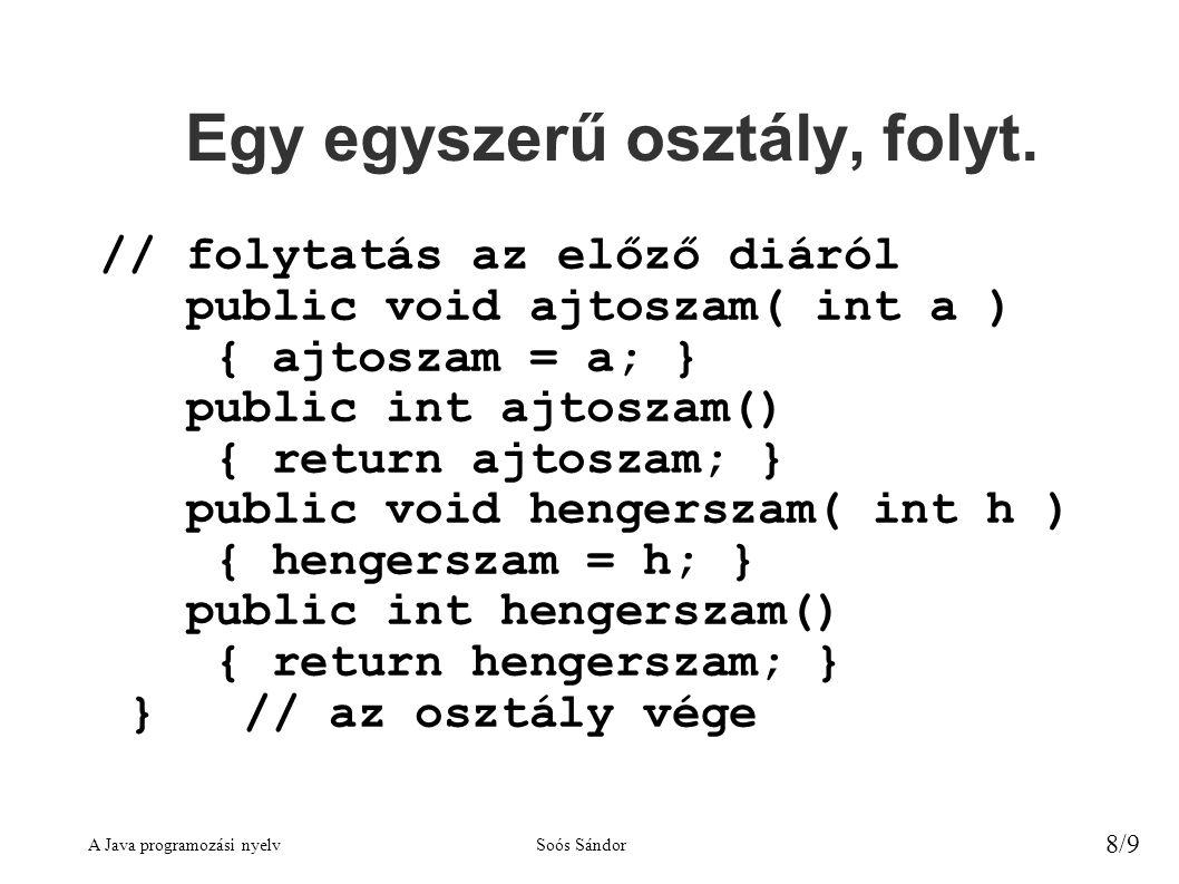 A Java programozási nyelvSoós Sándor 8/9 Egy egyszerű osztály, folyt. // folytatás az előző diáról public void ajtoszam( int a ) { ajtoszam = a; } pub