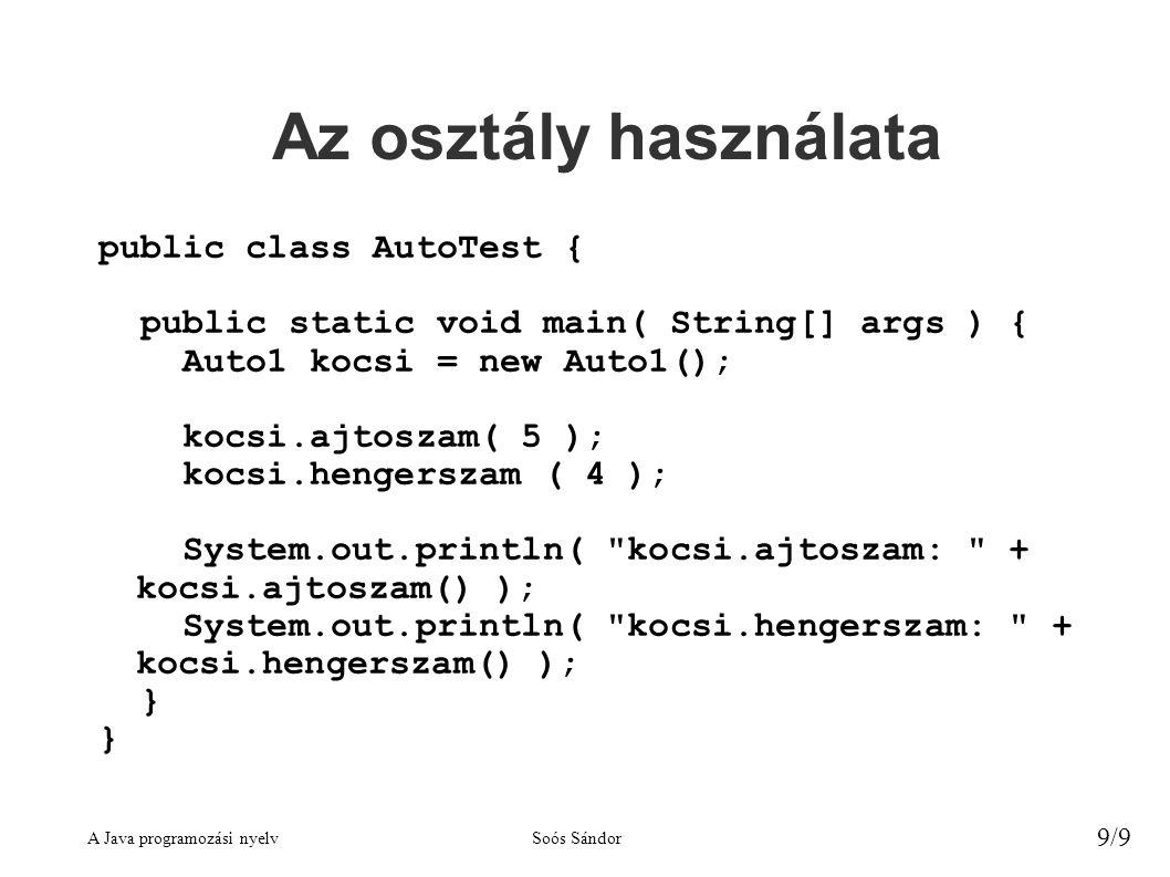 A Java programozási nyelvSoós Sándor 9/9 Az osztály használata public class AutoTest { public static void main( String[] args ) { Auto1 kocsi = new Auto1(); kocsi.ajtoszam( 5 ); kocsi.hengerszam ( 4 ); System.out.println( kocsi.ajtoszam: + kocsi.ajtoszam() ); System.out.println( kocsi.hengerszam: + kocsi.hengerszam() ); }