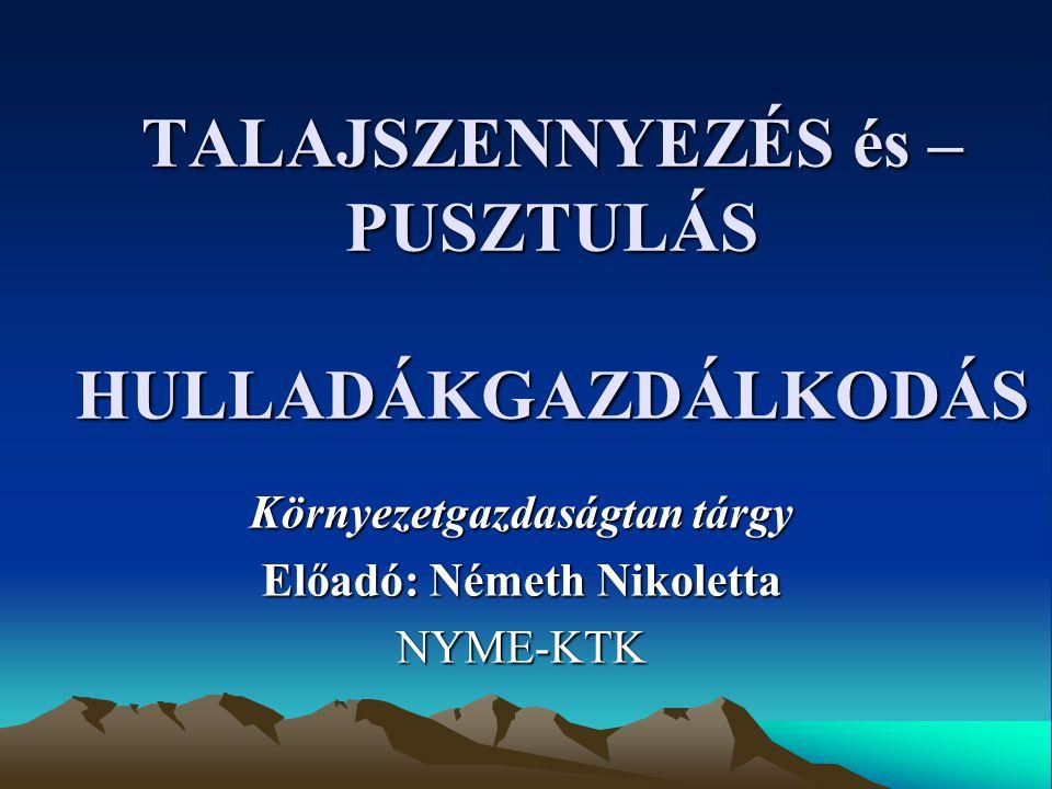 TALAJSZENNYEZÉS és – PUSZTULÁS HULLADÁKGAZDÁLKODÁS Környezetgazdaságtan tárgy Előadó: Németh Nikoletta NYME-KTK