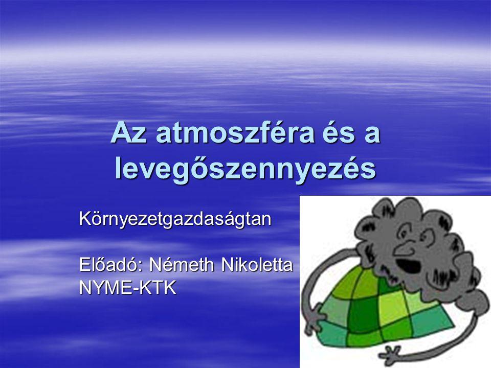 Az atmoszféra és a levegőszennyezés Környezetgazdaságtan Előadó: Németh Nikoletta NYME-KTK