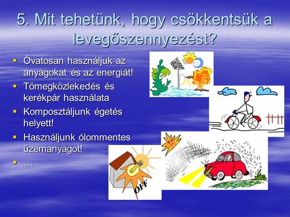 5. Mit tehetünk, hogy csökkentsük a levegőszennyezést?  Óvatosan használjuk az anyagokat és az energiát!  Tömegközlekedés és kerékpár használata  K