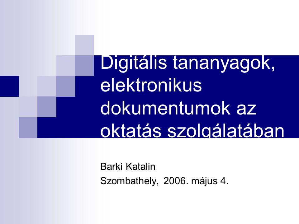 Digitális tananyagok, elektronikus dokumentumok az oktatás szolgálatában Barki Katalin Szombathely, 2006. május 4.