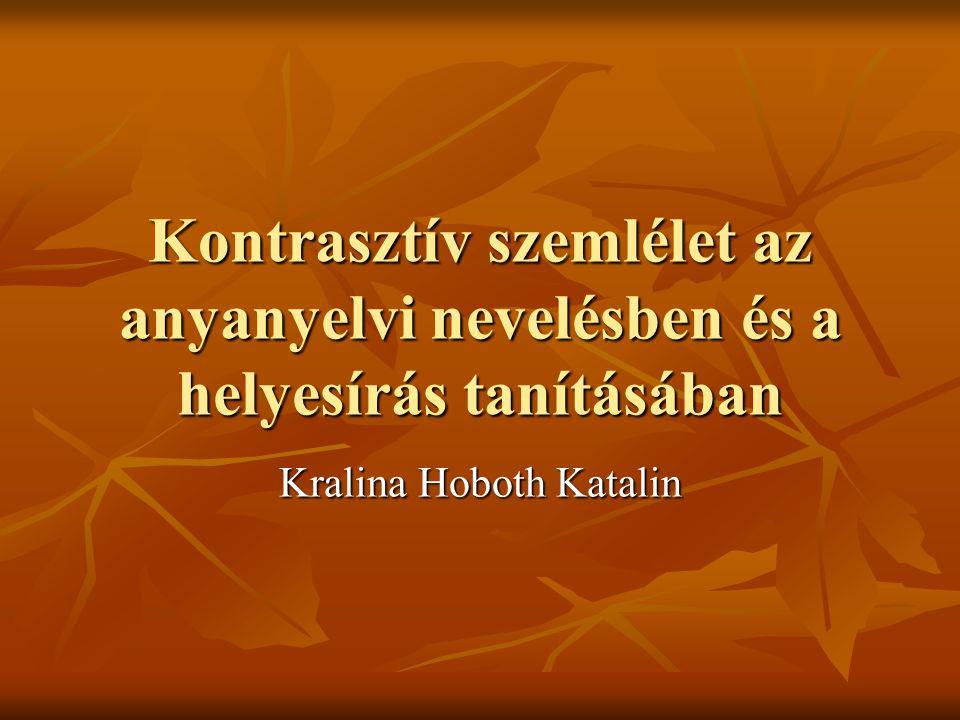 Kontrasztív szemlélet az anyanyelvi nevelésben és a helyesírás tanításában Kralina Hoboth Katalin