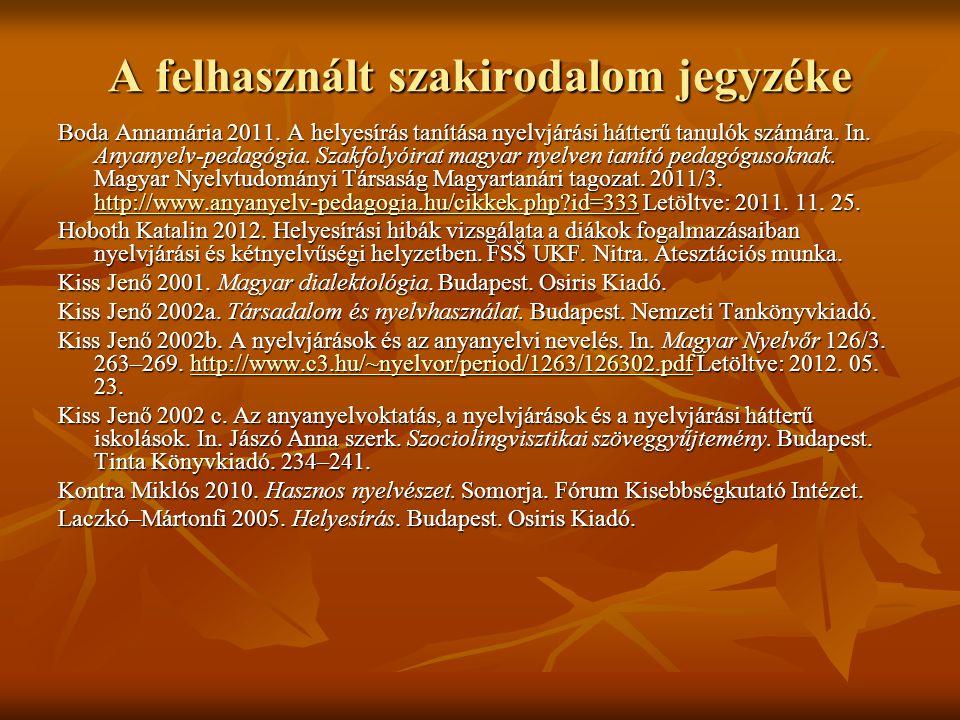 A felhasznált szakirodalom jegyzéke Boda Annamária 2011. A helyesírás tanítása nyelvjárási hátterű tanulók számára. In. Anyanyelv-pedagógia. Szakfolyó