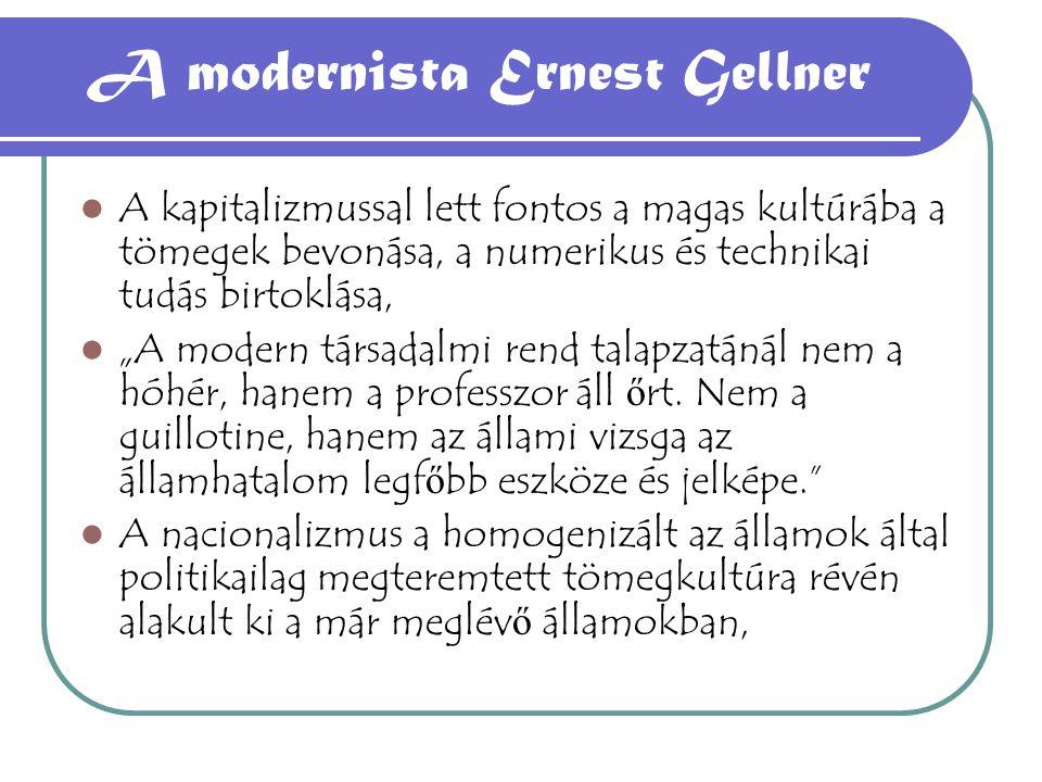 """A modernista Ernest Gellner A kapitalizmussal lett fontos a magas kultúrába a tömegek bevonása, a numerikus és technikai tudás birtoklása, """"A modern társadalmi rend talapzatánál nem a hóhér, hanem a professzor áll ő rt."""