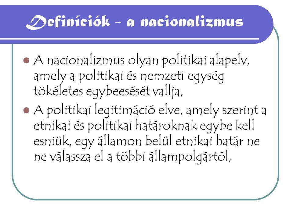 Definíciók - a nacionalizmus A nacionalizmus olyan politikai alapelv, amely a politikai és nemzeti egység tökéletes egybeesését vallja, A politikai legitimáció elve, amely szerint a etnikai és politikai határoknak egybe kell esniük, egy államon belül etnikai határ ne ne válassza el a többi állampolgártól,