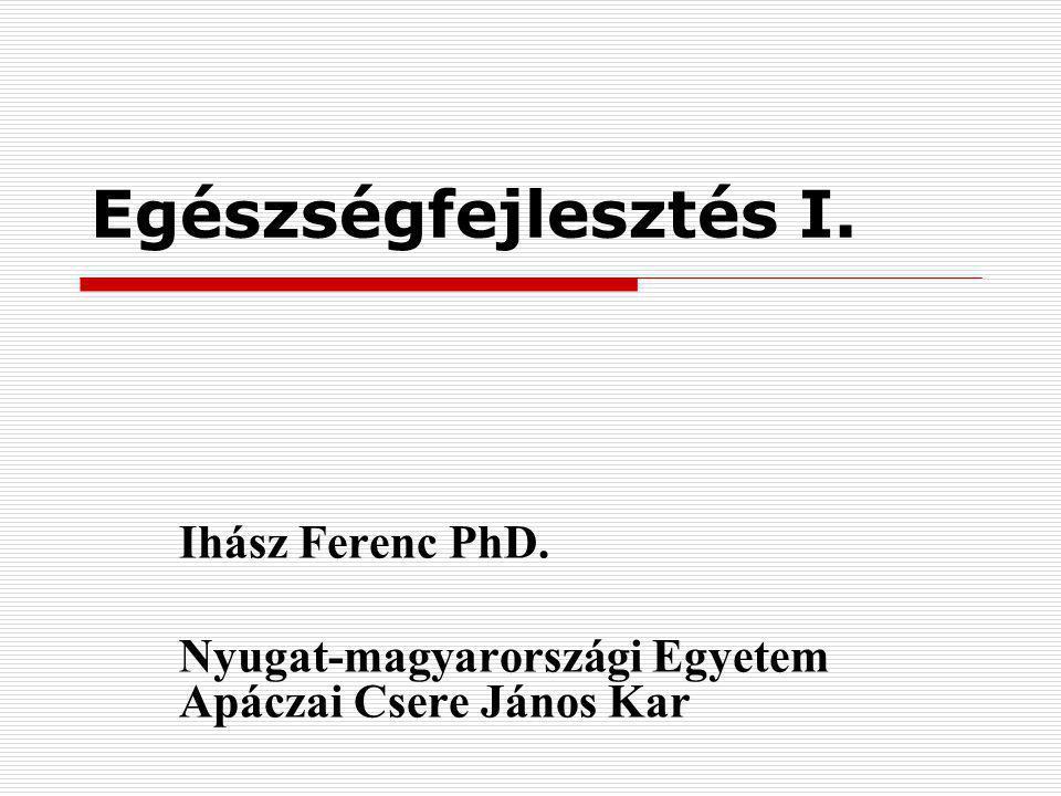 Egészségfejlesztés I. Ihász Ferenc PhD. Nyugat-magyarországi Egyetem Apáczai Csere János Kar