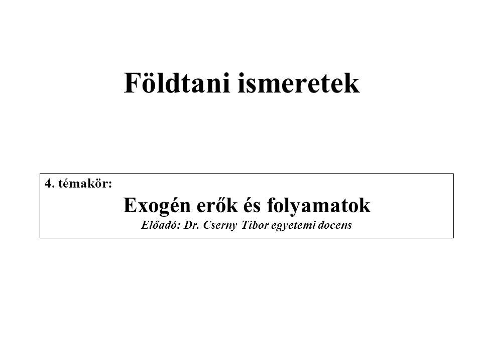 Földtani ismeretek 4. témakör: Exogén erők és folyamatok Előadó: Dr. Cserny Tibor egyetemi docens