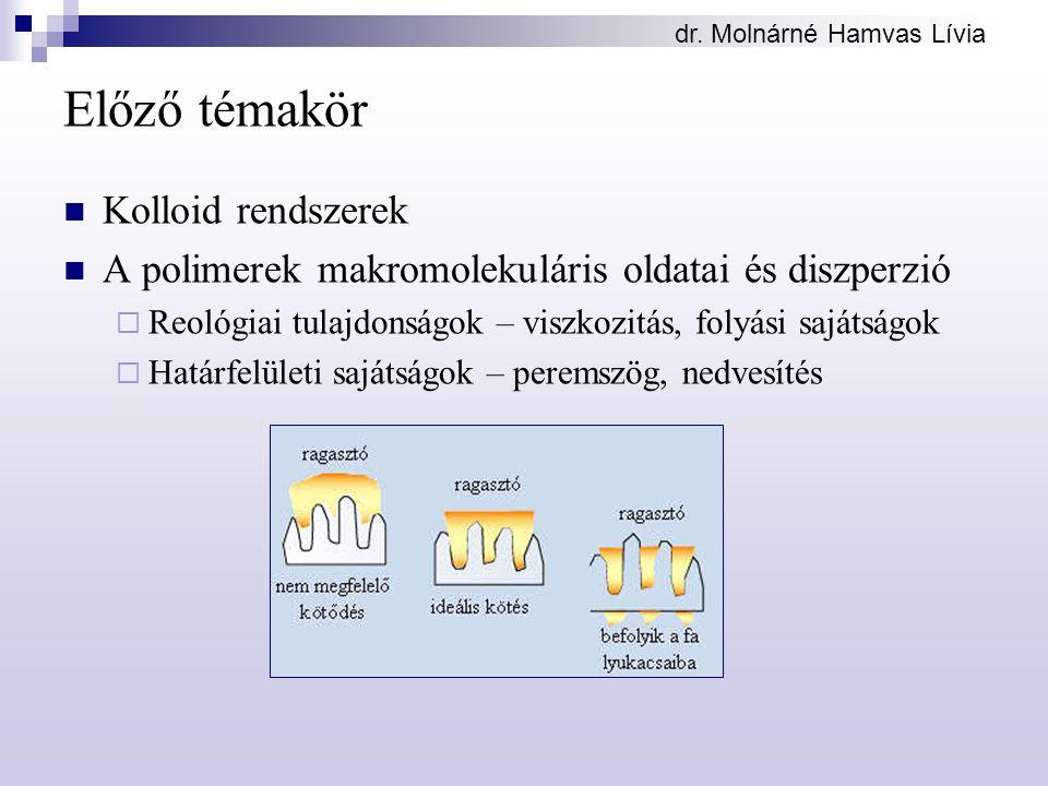 dr. Molnárné Hamvas Lívia Előző témakör Kolloid rendszerek A polimerek makromolekuláris oldatai és diszperzió  Reológiai tulajdonságok – viszkozitás,