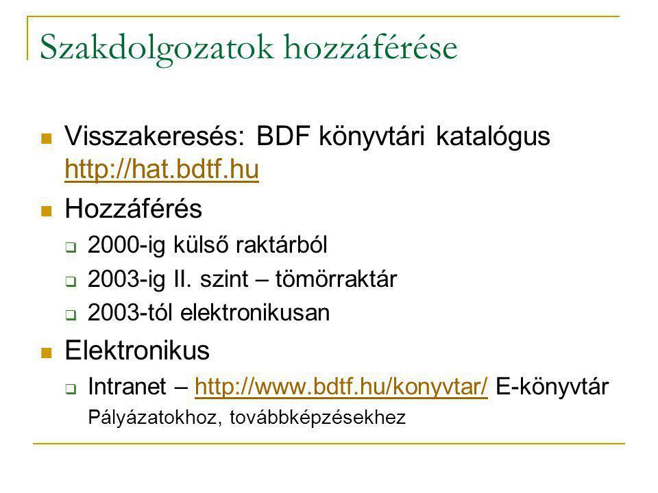 Szakdolgozatok hozzáférése Visszakeresés: BDF könyvtári katalógus http://hat.bdtf.hu http://hat.bdtf.hu Hozzáférés  2000-ig külső raktárból  2003-ig