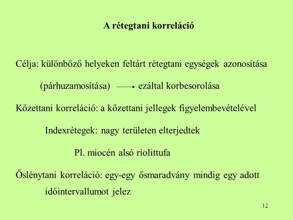 12 A rétegtani korreláció Célja: különböző helyeken feltárt rétegtani egységek azonosítása (párhuzamosítása) ezáltal korbesorolása Kőzettani korreláci