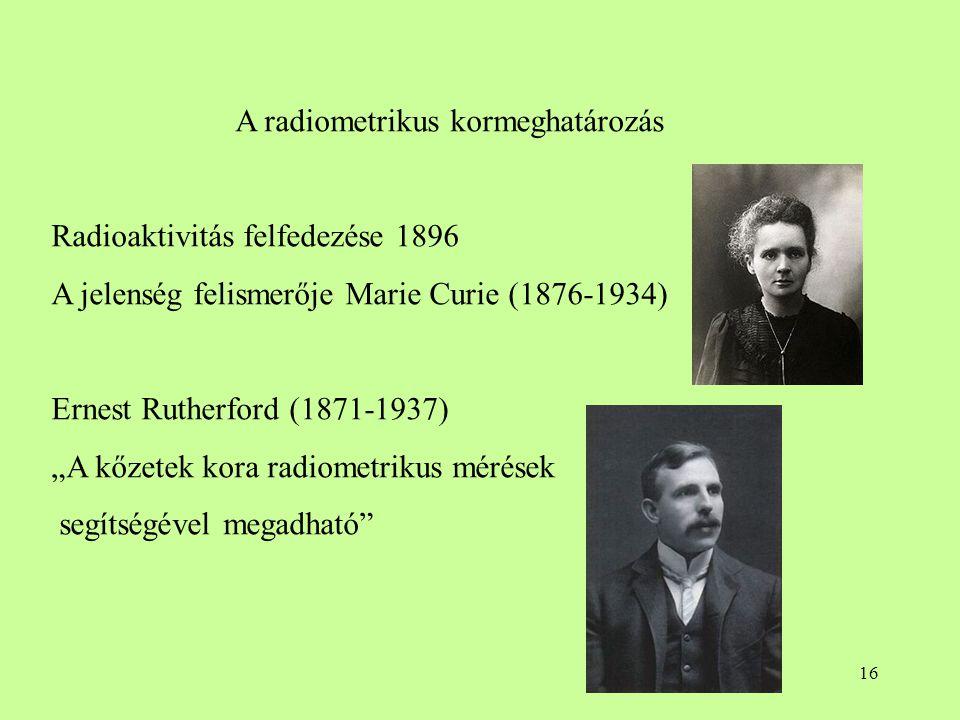 """16 A radiometrikus kormeghatározás Radioaktivitás felfedezése 1896 A jelenség felismerője Marie Curie (1876-1934) Ernest Rutherford (1871-1937) """"A kőz"""