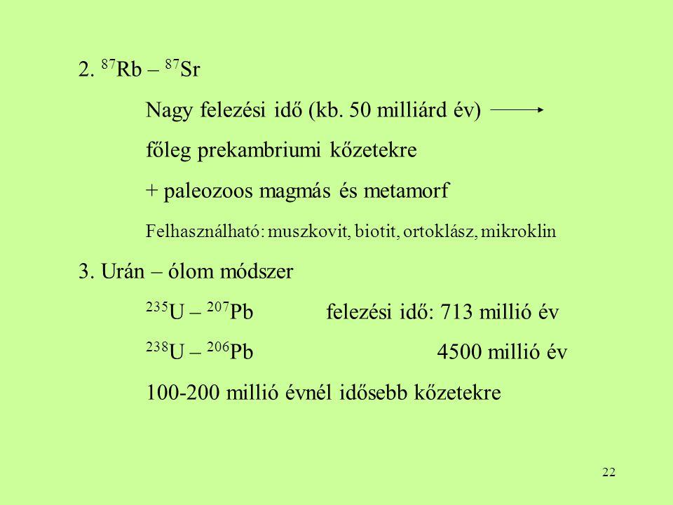 22 2. 87 Rb – 87 Sr Nagy felezési idő (kb. 50 milliárd év) főleg prekambriumi kőzetekre + paleozoos magmás és metamorf Felhasználható: muszkovit, biot