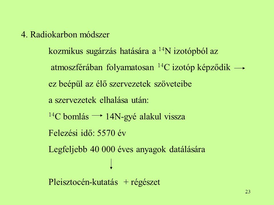 23 4. Radiokarbon módszer kozmikus sugárzás hatására a 14 N izotópból az atmoszférában folyamatosan 14 C izotóp képződik ez beépül az élő szervezetek