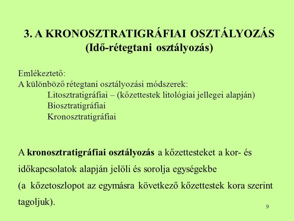 9 3. A KRONOSZTRATIGRÁFIAI OSZTÁLYOZÁS (Idő-rétegtani osztályozás) Emlékeztető: A különböző rétegtani osztályozási módszerek: Litosztratigráfiai – (kő