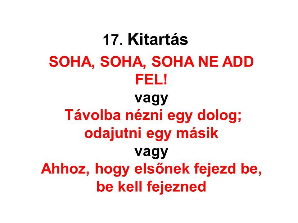 17. Kitartás SOHA, SOHA, SOHA NE ADD FEL! vagy Távolba nézni egy dolog; odajutni egy másik vagy Ahhoz, hogy elsőnek fejezd be, be kell fejezned