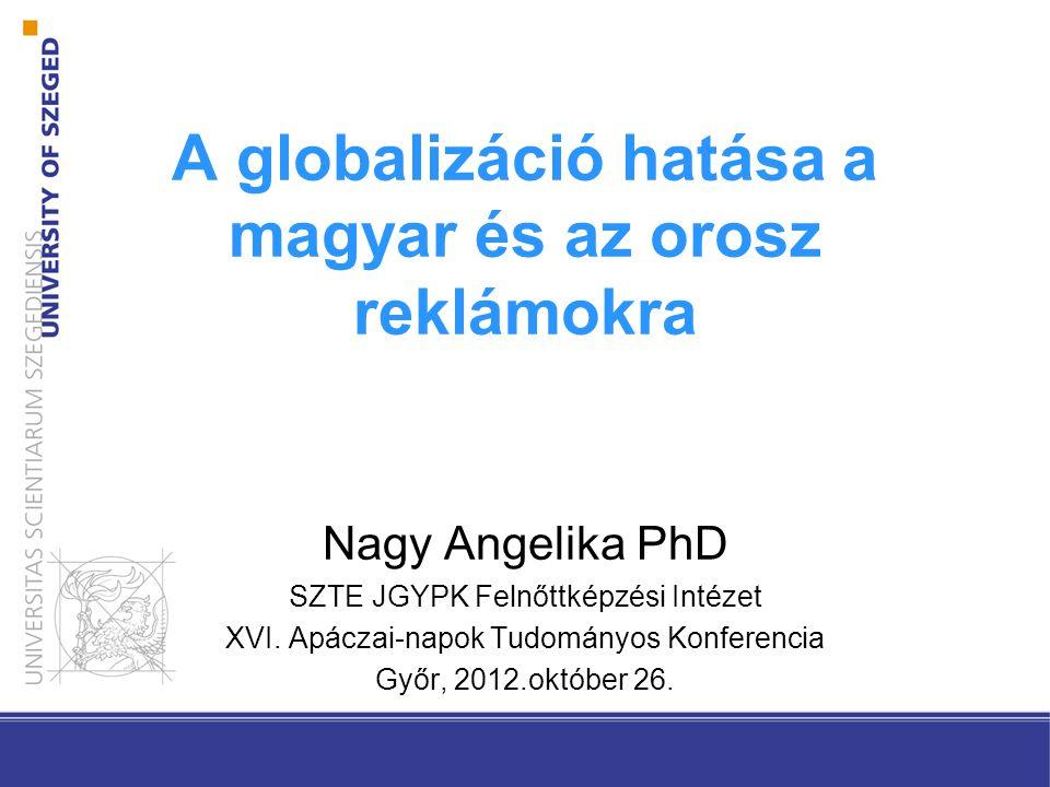 A globalizáció hatása a magyar és az orosz reklámokra Nagy Angelika PhD SZTE JGYPK Felnőttképzési Intézet XVI. Apáczai-napok Tudományos Konferencia Gy
