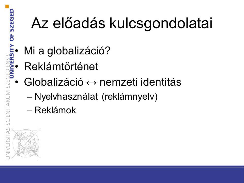 Az előadás kulcsgondolatai Mi a globalizáció? Reklámtörténet Globalizáció ↔ nemzeti identitás –Nyelvhasználat (reklámnyelv) –Reklámok