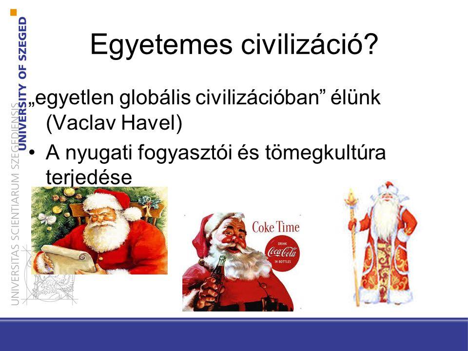 """Egyetemes civilizáció? """"egyetlen globális civilizációban"""" élünk (Vaclav Havel) A nyugati fogyasztói és tömegkultúra terjedése"""
