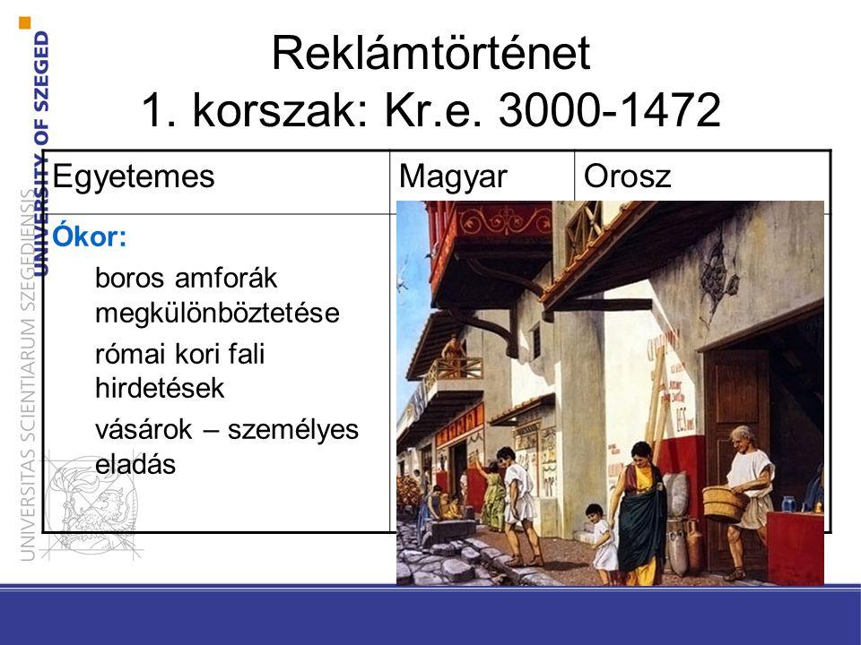 Reklámtörténet 1. korszak: Kr.e. 3000-1472 EgyetemesMagyarOrosz Ókor: boros amforák megkülönböztetése római kori fali hirdetések vásárok – személyes e