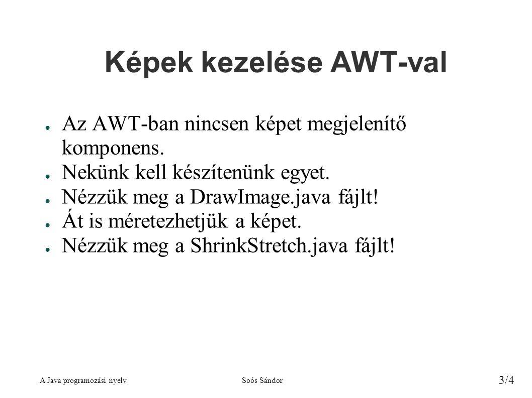 A Java programozási nyelvSoós Sándor 3/4 Képek kezelése AWT-val ● Az AWT-ban nincsen képet megjelenítő komponens.