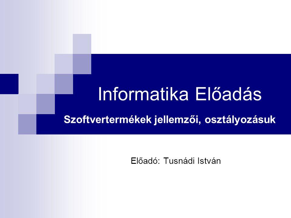 Informatika Előadás Szoftvertermékek jellemzői, osztályozásuk Előadó: Tusnádi István