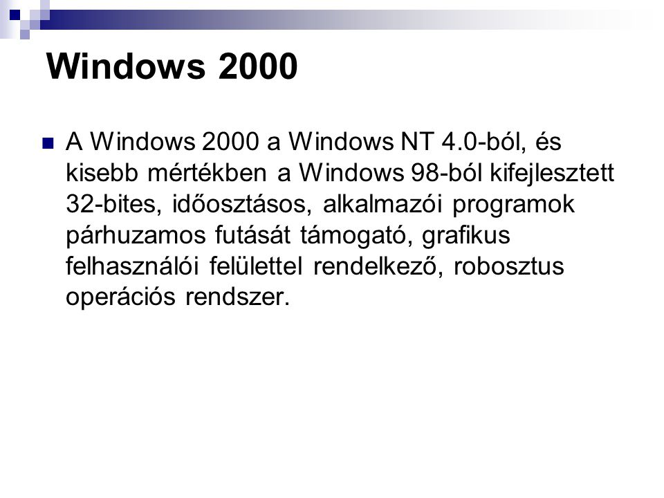 Windows 2000 A Windows 2000 a Windows NT 4.0-ból, és kisebb mértékben a Windows 98-ból kifejlesztett 32-bites, időosztásos, alkalmazói programok párhuzamos futását támogató, grafikus felhasználói felülettel rendelkező, robosztus operációs rendszer.