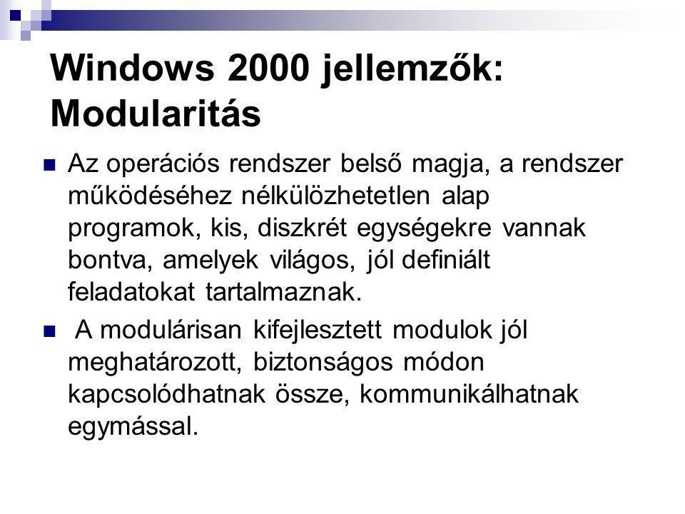 Windows 2000 jellemzők: Modularitás Az operációs rendszer belső magja, a rendszer működéséhez nélkülözhetetlen alap programok, kis, diszkrét egységekre vannak bontva, amelyek világos, jól definiált feladatokat tartalmaznak.