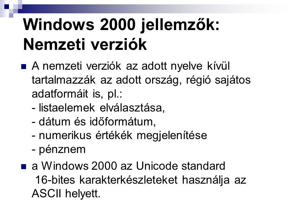 Windows 2000 jellemzők: Nemzeti verziók A nemzeti verziók az adott nyelve kívül tartalmazzák az adott ország, régió sajátos adatformáit is, pl.: - listaelemek elválasztása, - dátum és időformátum, - numerikus értékék megjelenítése - pénznem a Windows 2000 az Unicode standard 16-bites karakterkészleteket használja az ASCII helyett.