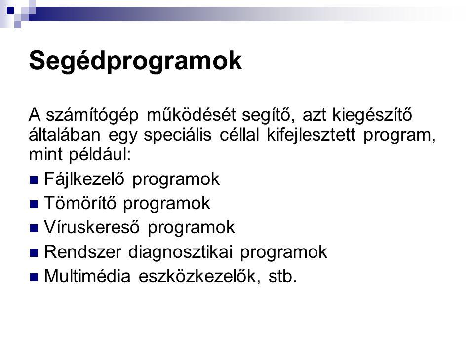 Segédprogramok A számítógép működését segítő, azt kiegészítő általában egy speciális céllal kifejlesztett program, mint például: Fájlkezelő programok Tömörítő programok Víruskereső programok Rendszer diagnosztikai programok Multimédia eszközkezelők, stb.