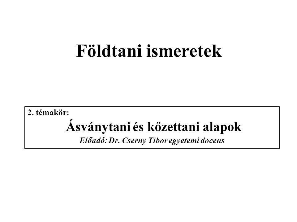 Földtani ismeretek 2. témakör: Ásványtani és kőzettani alapok Előadó: Dr. Cserny Tibor egyetemi docens
