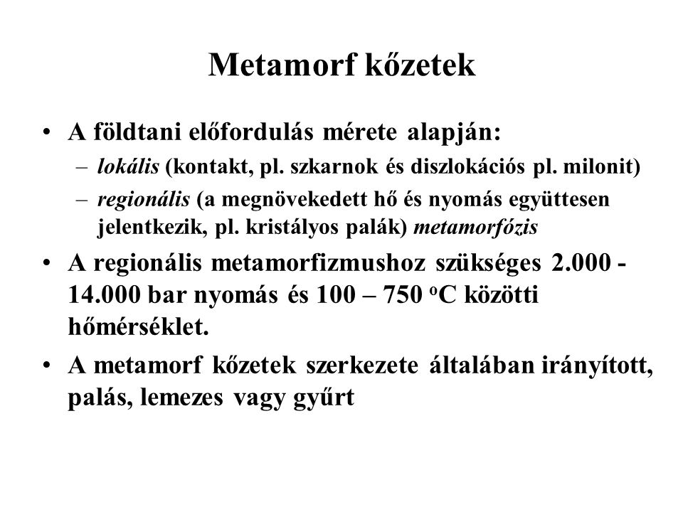 Metamorf kőzetek A földtani előfordulás mérete alapján: –lokális (kontakt, pl. szkarnok és diszlokációs pl. milonit) –regionális (a megnövekedett hő é