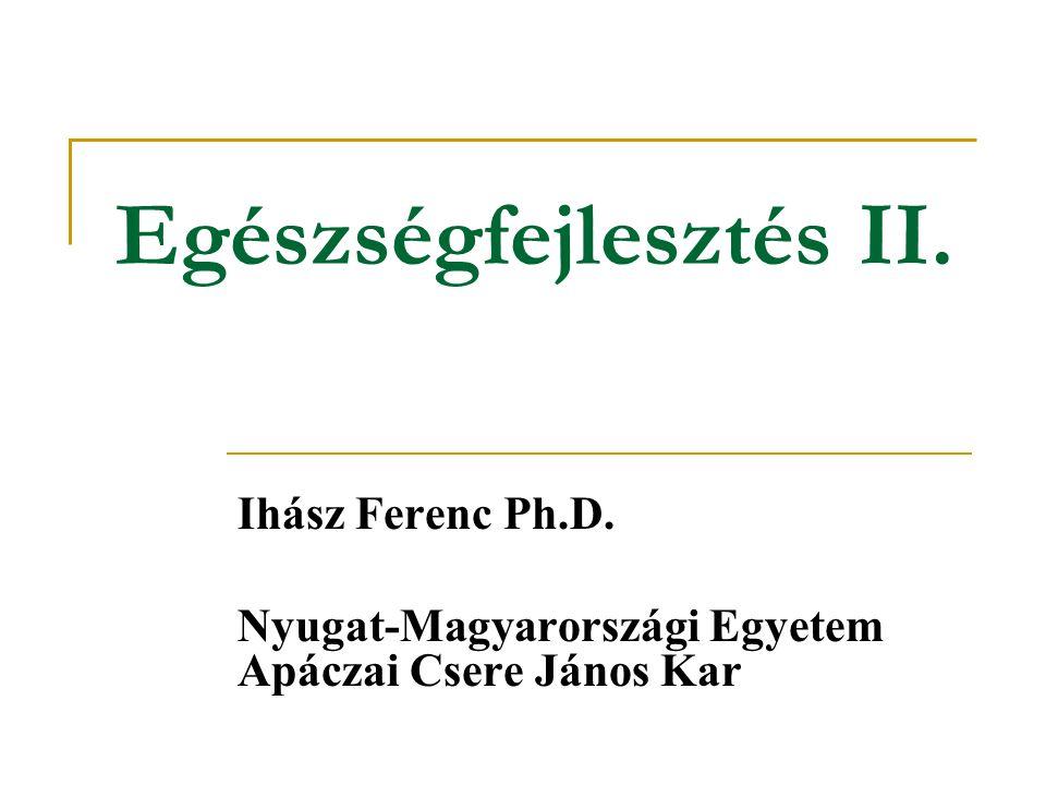 Egészségfejlesztés II. Ihász Ferenc Ph.D. Nyugat-Magyarországi Egyetem Apáczai Csere János Kar