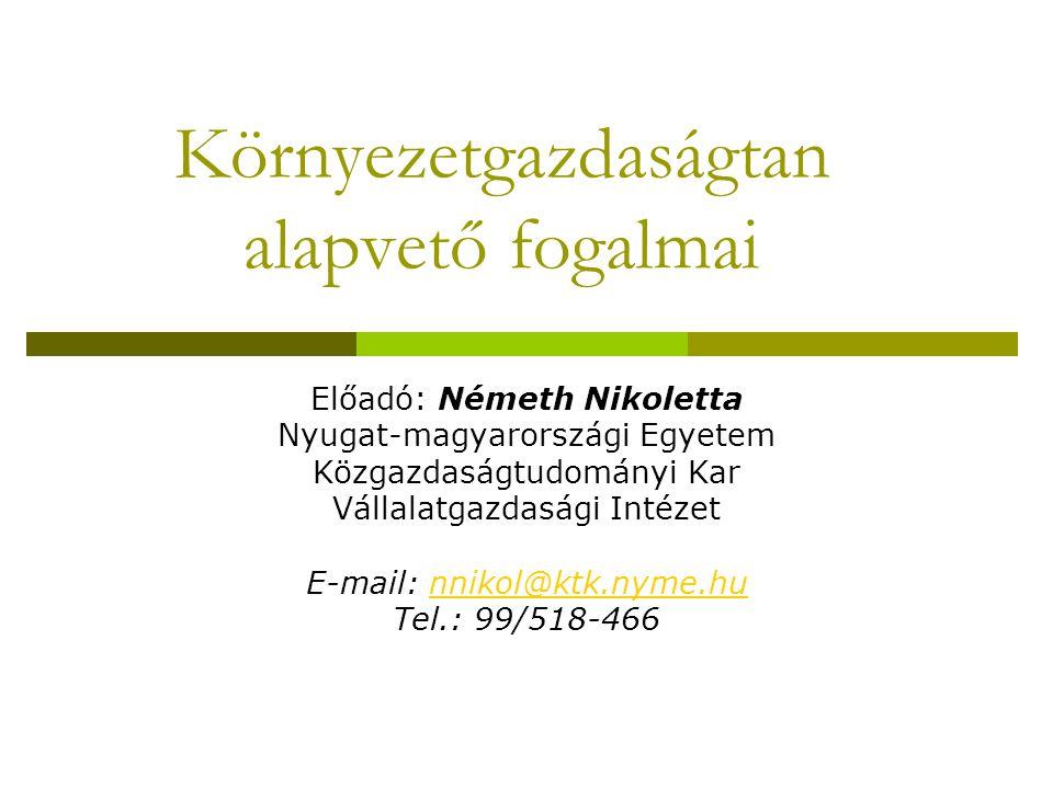 Környezetgazdaságtan alapvető fogalmai Előadó: Németh Nikoletta Nyugat-magyarországi Egyetem Közgazdaságtudományi Kar Vállalatgazdasági Intézet E-mail: nnikol@ktk.nyme.hunnikol@ktk.nyme.hu Tel.: 99/518-466