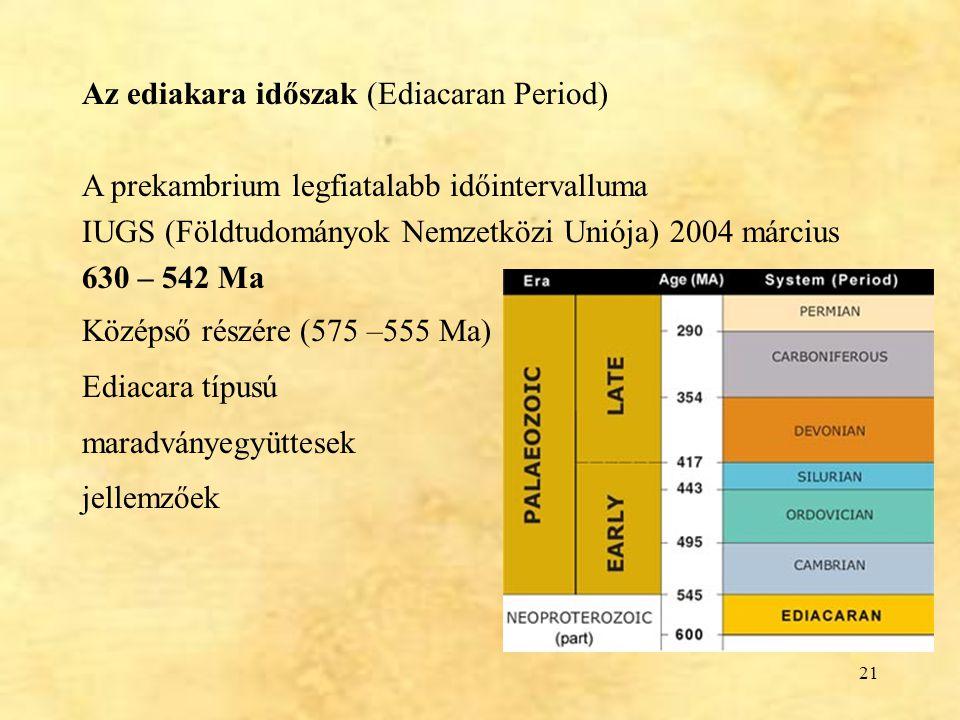 21 Az ediakara időszak (Ediacaran Period) A prekambrium legfiatalabb időintervalluma IUGS (Földtudományok Nemzetközi Uniója) 2004 március 630 – 542 Ma