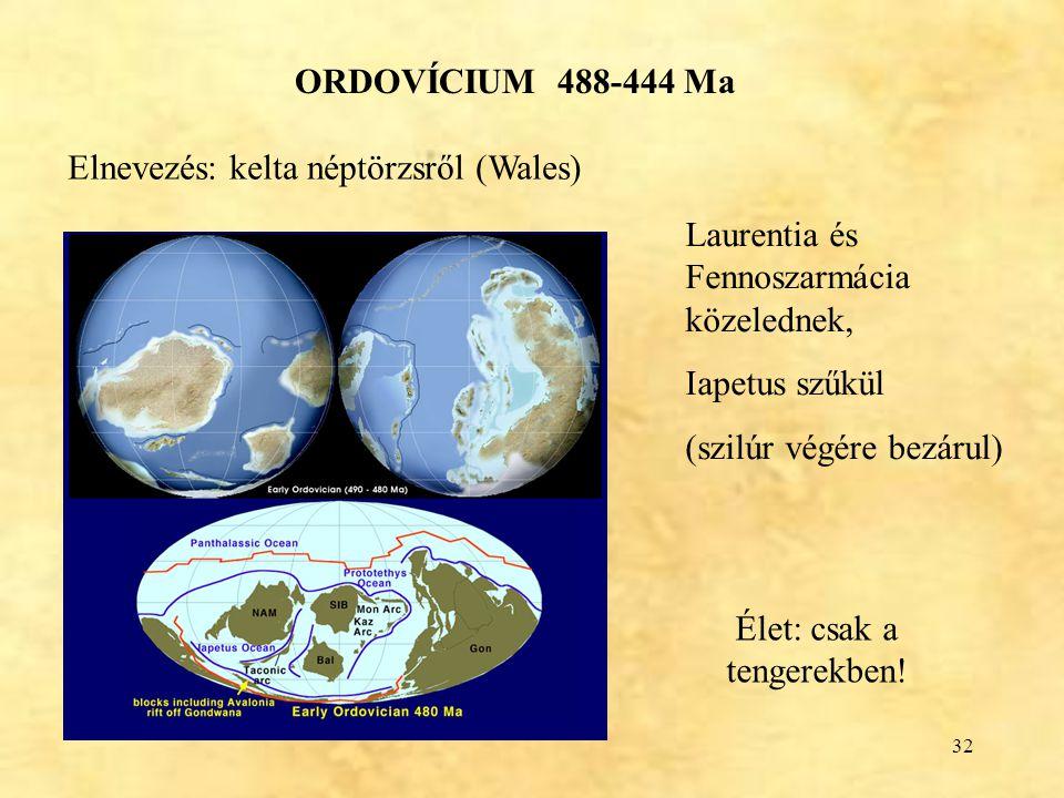 32 ORDOVÍCIUM 488-444 Ma Laurentia és Fennoszarmácia közelednek, Iapetus szűkül (szilúr végére bezárul) Élet: csak a tengerekben! Elnevezés: kelta nép