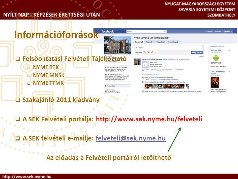  Felsőoktatási Felvételi Tájékoztató  NYME BTK  NYME MNSK  NYME TTMK  Szakajánló 2011 kiadvány  A SEK Felvételi portálja: http://www.sek.nyme.hu/felveteli  A SEK felvételi e-mailje: felveteli@sek.nyme.hufelveteli@sek.nyme.hu Az előadás a Felvételi portálról letölthető Információforrások